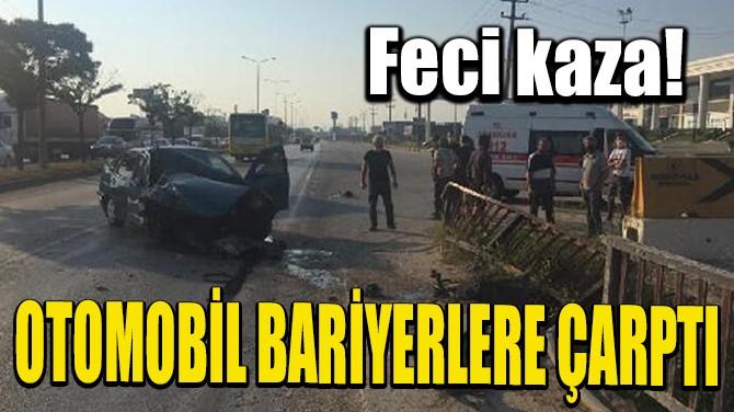 OTOMOBİL BARİYERLERE ÇARPTI, SÜRÜCÜ YARALANDI