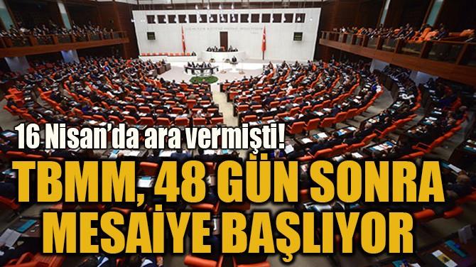 TBMM, 48 GÜN SONRA  MESAİYE BAŞLIYOR