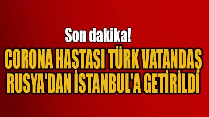 CORONA HASTASI TÜRK VATANDAŞ RUSYA'DAN İSTANBUL'A GETİRİLDİ!