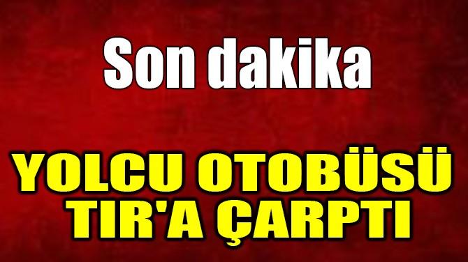 YOLCU OTOBÜSÜ  TIR'A ÇARPTI