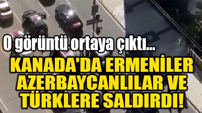 KANADA'DA ERMENİLER  AZERBAYCANLILAR  VE TÜRKLERE SALDIRDI!