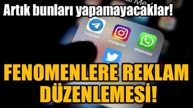 FENOMENLERE REKLAM  DÜZENLEMESİ!