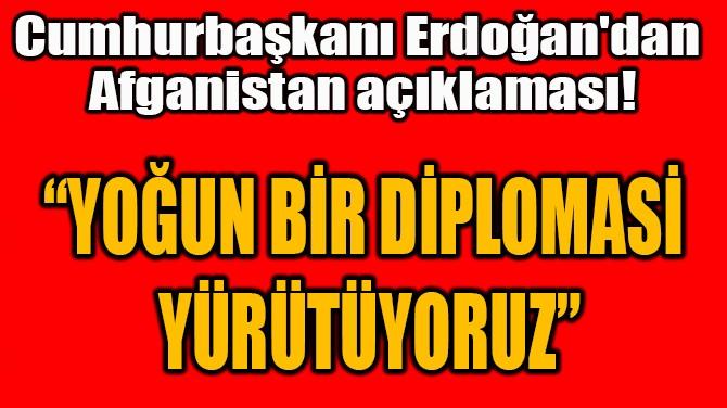 """""""YOĞUN BİR DİPLOMASİ  YÜRÜTÜYORUZ"""""""