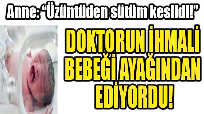 DOKTORUN İHMALİ BEBEĞİ AYAĞINDAN EDİYORDU!