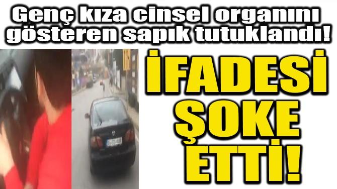 GENÇ KIZA CİNSEL ORGANINI  GÖSTEREN SAPIK TUTUKLANDI!