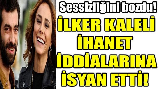 İLKER KALELİ İHANET İDDİALARINA İSYAN ETTİ!