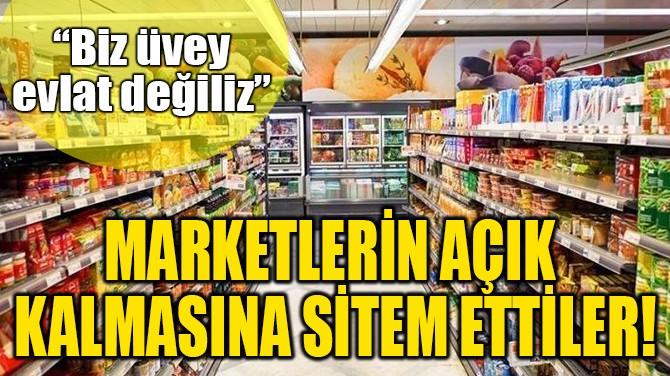 MARKETLERİN AÇIK  KALMASINA SİTEM ETTİLER!