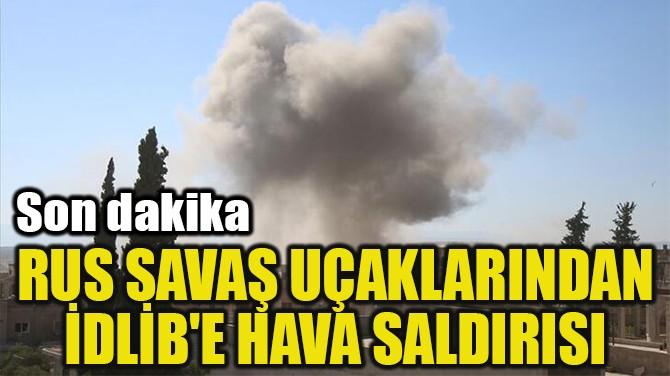 RUS SAVAŞ UÇAKLARINDAN İDLİB'E HAVA SALDIRISI