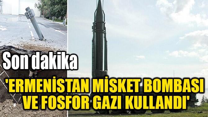 'ERMENİSTAN MİSKET BOMBASI  VE FOSFOR GAZI KULLANDI'