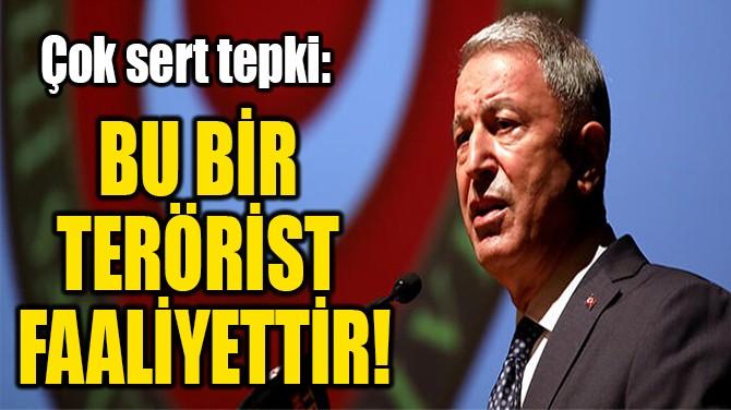 BU BİR  TERÖRİST  FAALİYETTİR!