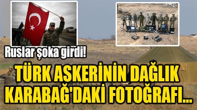 TÜRK ASKERİNİN DAĞLIK  KARABAĞ'DAKİ FOTOĞRAFI...