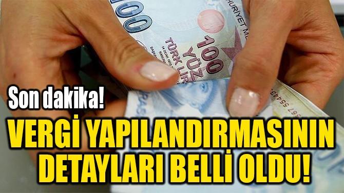 VERGİ YAPILANDIRMASININ  DETAYLARI BELLİ OLDU!