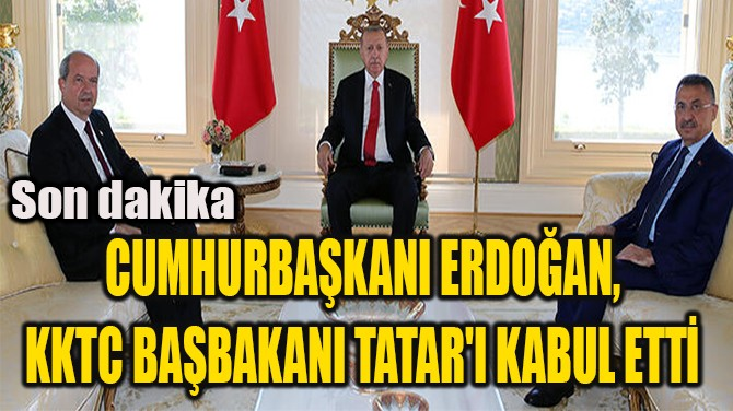 CUMHURBAŞKANI ERDOĞAN, KKTC BAŞBAKANI TATAR'I KABUL ETTİ
