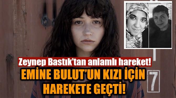 EMİNE BULUT'UN KIZI İÇİN HAREKETE GEÇTİ!