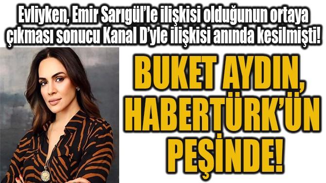 BUKET AYDIN,  HABERTÜRK'ÜN  PEŞİNDE!