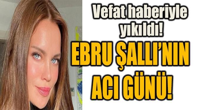 EBRU ŞALLI'NIN  ACI GÜNÜ!
