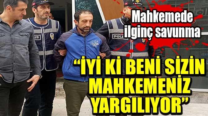 """""""İYİ Kİ BENİ SİZİN MAHKEMENİZ YARGILIYOR"""""""