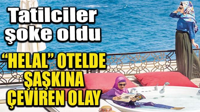 """""""HELAL"""" OTELDE ŞAŞKINA ÇEVİREN OLAY"""