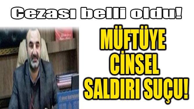 MÜFTÜYE CİNSEL SALDIRI SUÇU!