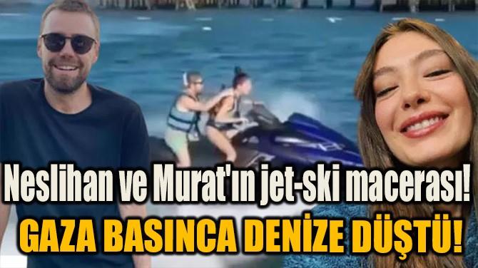 NESLİHAN VE MURAT'IN JET-SKİ MACERASI!