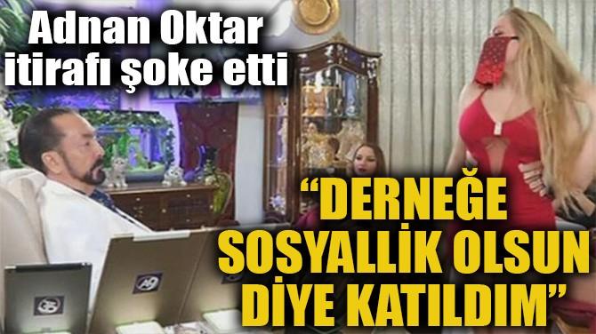 """""""DERNEĞE SOSYALLİK OLSUN DİYE KATILDIM"""""""