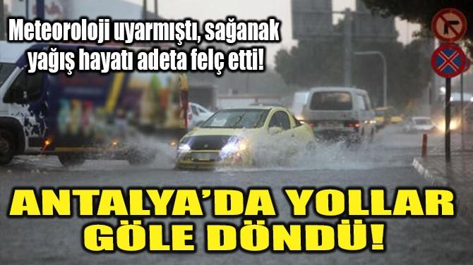 ANTALYA'DA YOLLAR GÖLE DÖNDÜ!