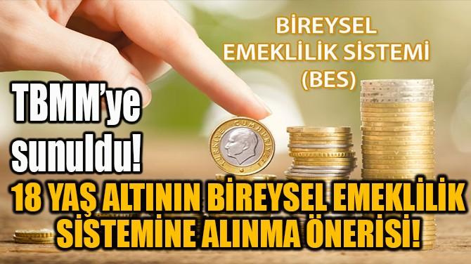 18 YAŞ ALTININ BİREYSEL EMEKLİLİK SİSTEMİNE ALINMA ÖNERİSİ!