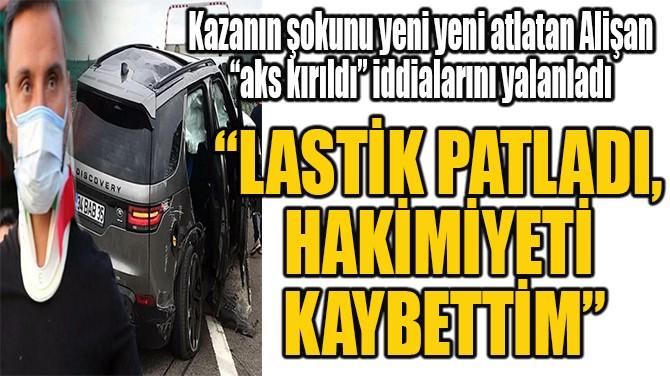 """ALİŞAN """"LASTİK PATLADI,  HAKİMİYETİ  KAYBETTİM"""""""