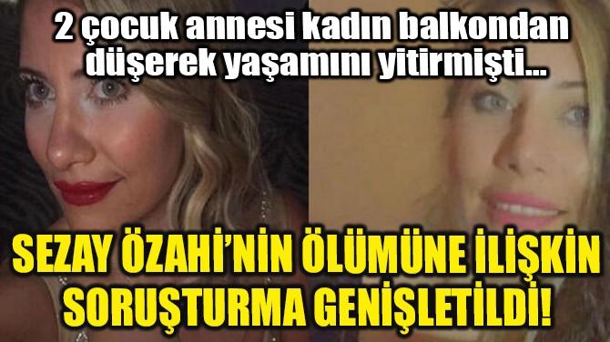 SEZAY ÖZAHİ'NİN ÖLÜMÜNE İLİŞKİN SORUŞTURMA GENİŞLETİLDİ!