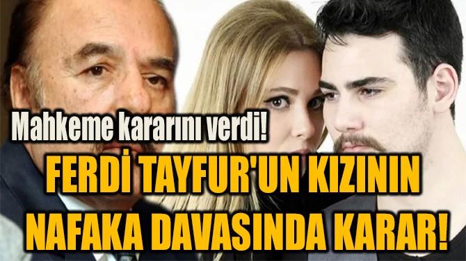 FERDİ TAYFUR'UN KIZININ  NAFAKA DAVASINDA KARAR!