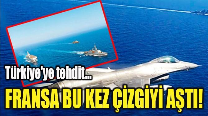 FRANSA BU KEZ ÇİZGİYİ AŞTI!  TÜRKİYE'YE TEHDİT...