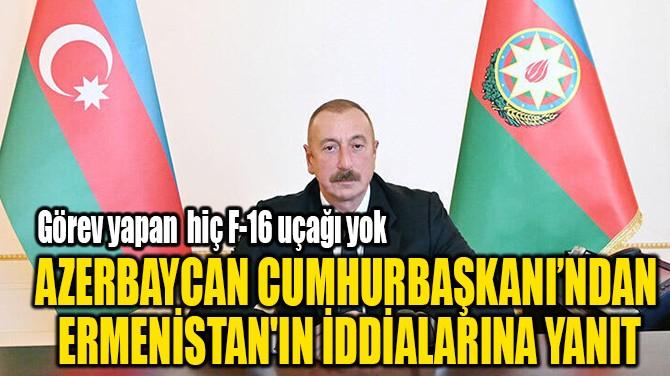AZERBAYCAN CUMHURBAŞKANI'NDAN  ERMENİSTAN'IN İDDİALARINA YANIT