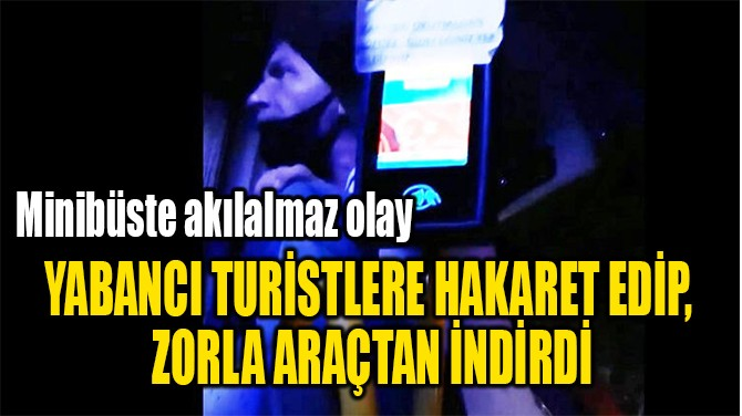YABANCI TURİSTLERE HAKARET EDİP,  ZORLA ARAÇTAN İNDİRDİ