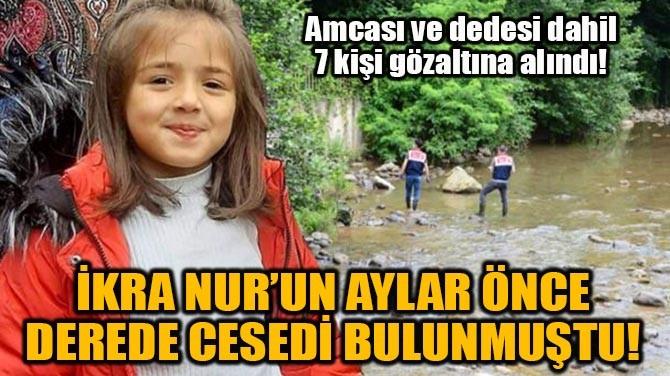 İKRA NUR'UN AYLAR ÖNCE DEREDE CESEDİ BULUNMUŞTU!