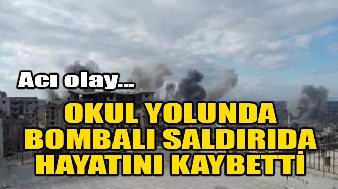 OKUL YOLUNDA BOMBALI SALDIRIDA HAYATINI KAYBETTİ