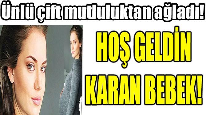 HOŞ GELDİN  KARAN BEBEK!