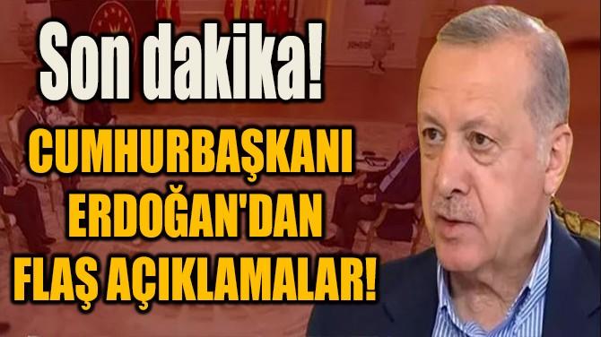 CUMHURBAŞKANI ERDOĞAN'DAN FLAŞ AÇIKLAMALAR!