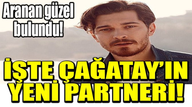 İŞTE ÇAĞATAY'IN YENİ PARTNERİ!