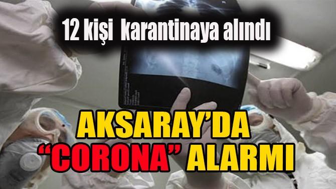 """AKSARAY'DA """"CORONA"""" ALARMI"""