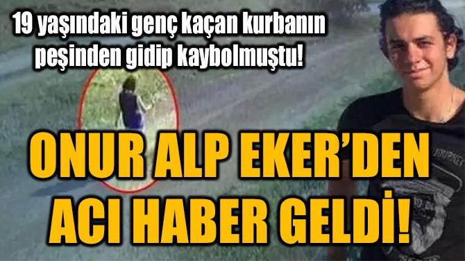 ONUR ALP EKER'DEN  ACI HABER GELDİ!