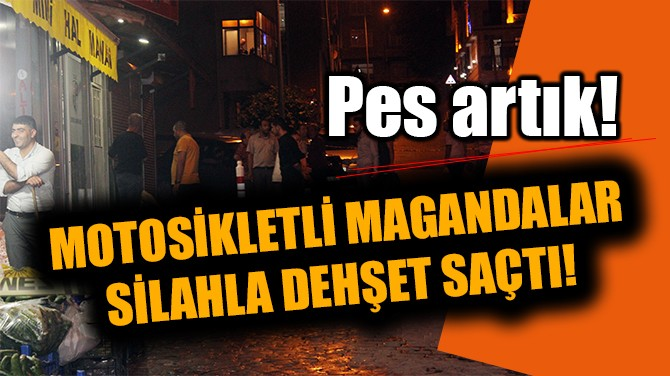 PES ARTIK! MOTOSİKLETLİ MAGANDALAR DEHŞET SAÇTI!