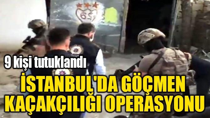 İSTANBUL'DA GÖÇMEN  KAÇAKÇILIĞI OPERASYONU