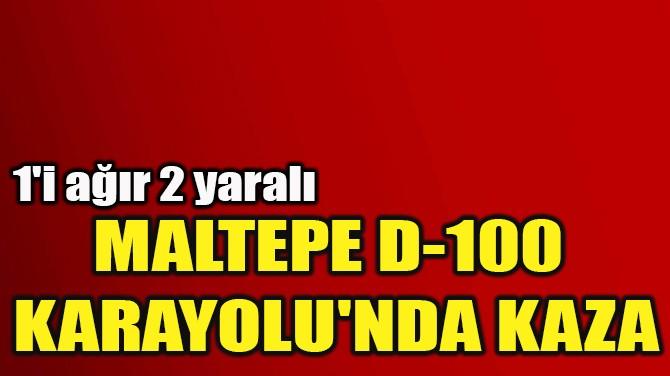 MALTEPE D-100  KARAYOLU'NDA KAZA