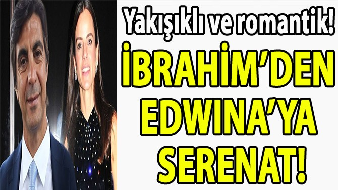 İBRAHİM'DEN  EDWINA'YA  SERENAT!