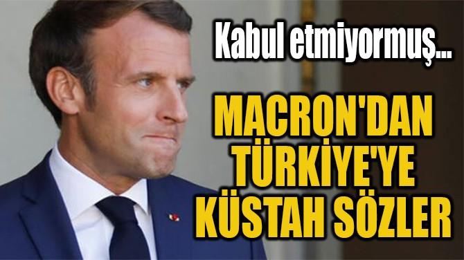 MACRON'DAN TÜRKİYE'YE  KÜSTAH SÖZLER