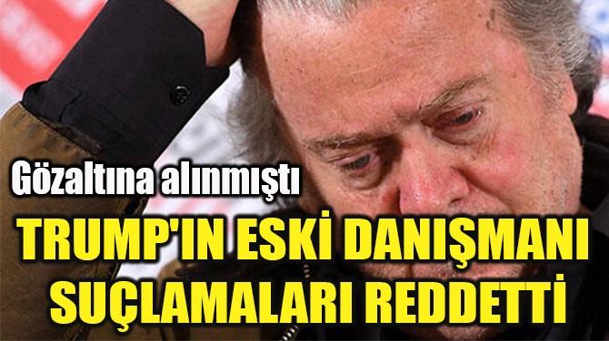 TRUMP'IN ESKİ DANIŞMANI  SUÇLAMALARI REDDETTİ