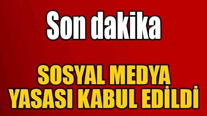 SOSYAL MEDYA YASASI KABUL EDİLDİ
