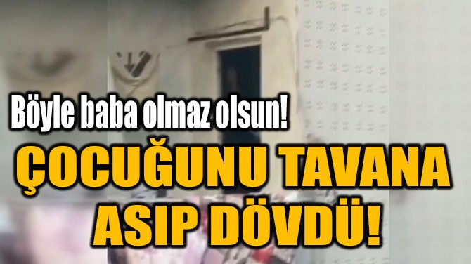 ÇOCUĞUNU TAVANA  ASIP DÖVDÜ!