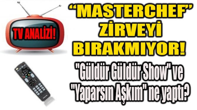 """""""MASTERCHEF"""" ZİRVEYİ BIRAKMIYOR!"""