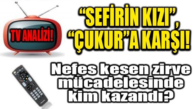 """RATINGLER BELLİ OLDU! """"SEFİRİN KIZI"""", """"ÇUKUR""""A KARŞI!"""